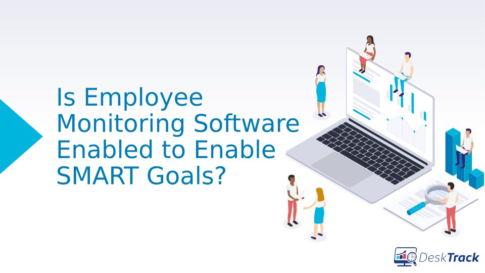 How SMART Goals are Enabled by Employee Monitoring Software